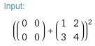 input: ({{0,0},{0,0}}+{{1,2},{3,4}})^2