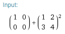 input: MatrixPower[{{0,0},{0,0}}+{{1,2},{3,4}},2]